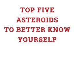 Top Five Asteroids to Better Know Yourself by Alex Miller