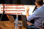 Полезные курсы по разработке продукта, исследованию рынка и проверке идей