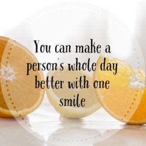 You can make a person's whole day better with one smile