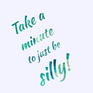 Take a minute to just be silly!