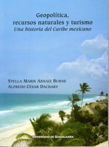 Geopolitica, recursos naturales y turismo. Una historia del Caribe mexicano - Alfredo César Dachary