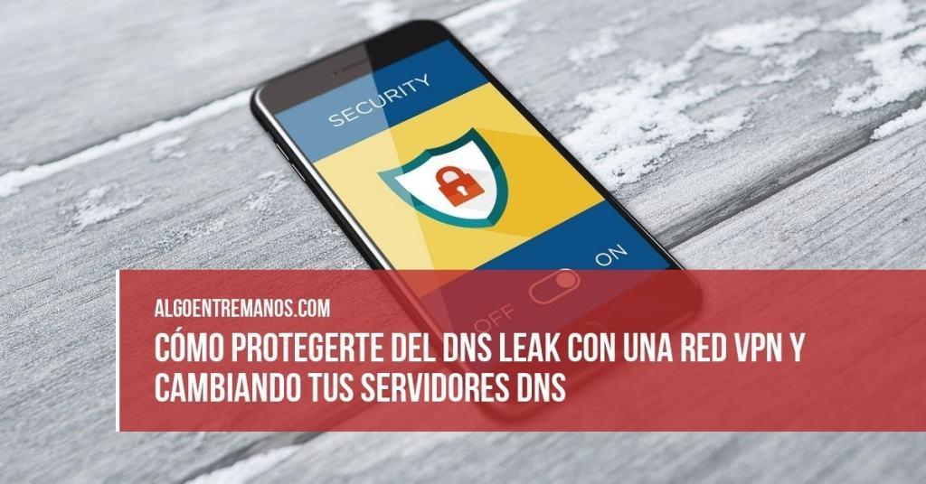 Cómo protegerte del DNS Leak con una red VPN y cambiando tus servidores DNS