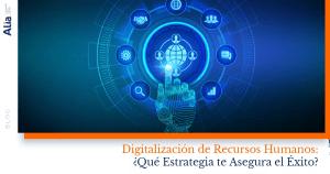 Digitalización de Recursos Humanos ¿Qué Estrategia te Asegura el Éxito?