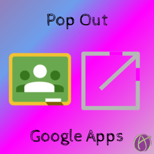 pop out google apps in google classroom by alice keeler