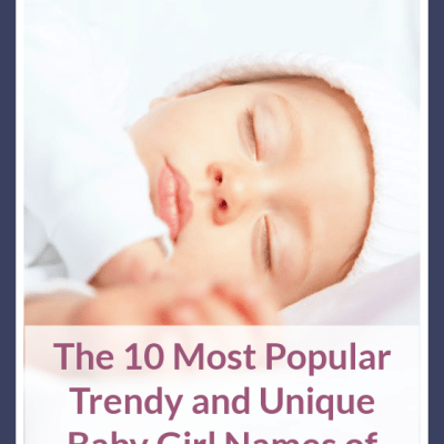 The 10 Most Popular Trendy and Unique Baby Girl Names of 2021