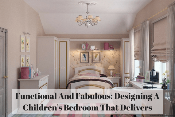 Functional And Fabulous: Designing A Children's Bedroom That Delivers