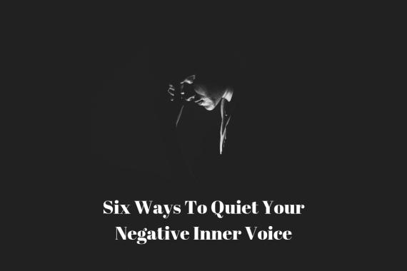 Six Ways To Quiet Your Negative Inner Voice