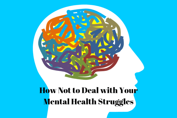 How Not to Deal with Your Mental Health Struggles
