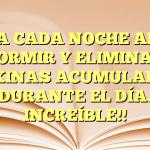 TOMA CADA NOCHE ANTES DE DORMIR Y ELIMINA LAS TOXINAS ACUMULADAS DURANTE EL DÍA. INCREÍBLE!!