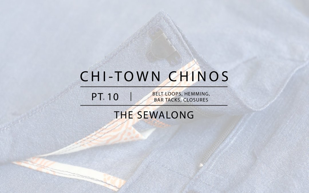 Chi-Town Chinos Sewalong: Belt Loops, Hemming, Bar Tacks, and Closures