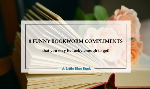 8 funny bookworm compliments that you may be lucky enough to get