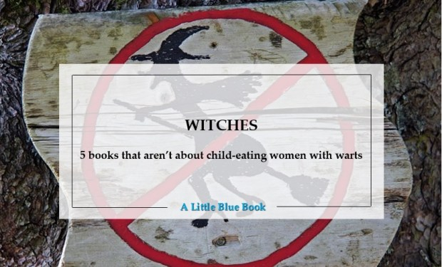 Witches - 5 books that aren't about child-eating women with warts