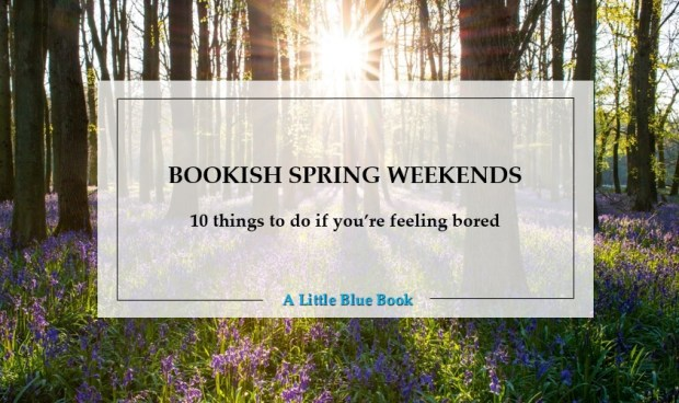 Bookish spring weekends - 10 things to do if you're feeling bored