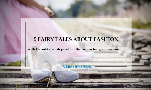 5 fairy tales about fashion - with the odd evil stepmother thrown in for good measure