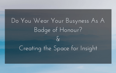 Do You Wear Your Busyness As A Badge of Honour?