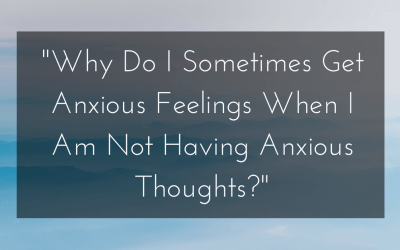 """Why Do I Sometimes Get Anxious Feelings When I Am Not Having Anxious Thoughts?"""