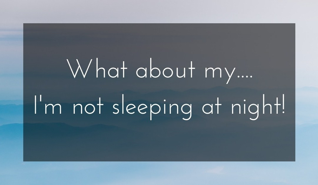 What about my….   I'm not sleeping at night!