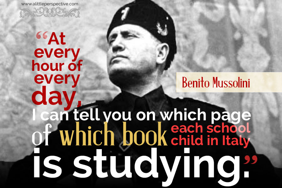 """""""At every hour of every day, I can tell you on which page of which book each school child in Italy is studying."""" - Benito Mussolini"""