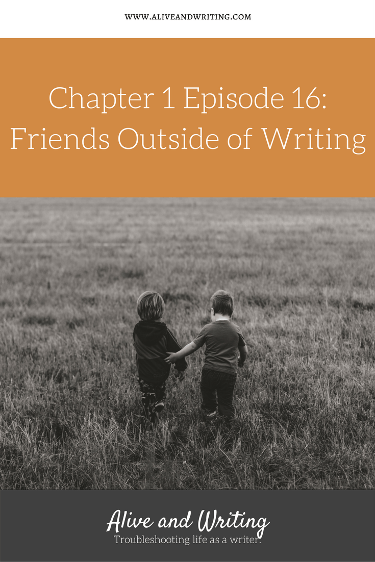 Alive and Writing Podcast Chapter 1 Episode 16 Friends Outside of Writing