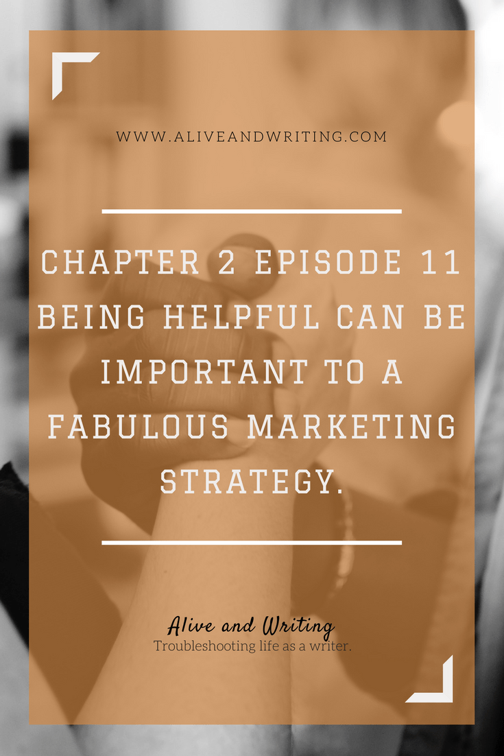 Alive and Writing | Chapter 2 Episode 11 Why Being Helpful Can Be Important to a Fabulous Marketing Strategy