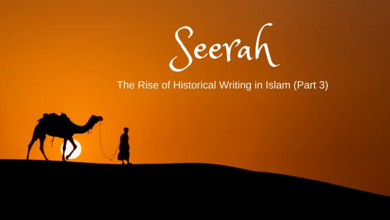 Seerah: The Rise of Historical Writing in Islam (Part 3)