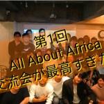 第1回ALL ABOUT AFRICA 交流会。お礼とその様子を大公開!