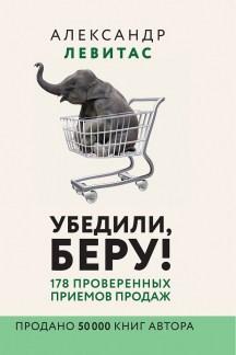 Убедили, беру! 178 проверенных приёмов продаж Левитас Александр Михайлович
