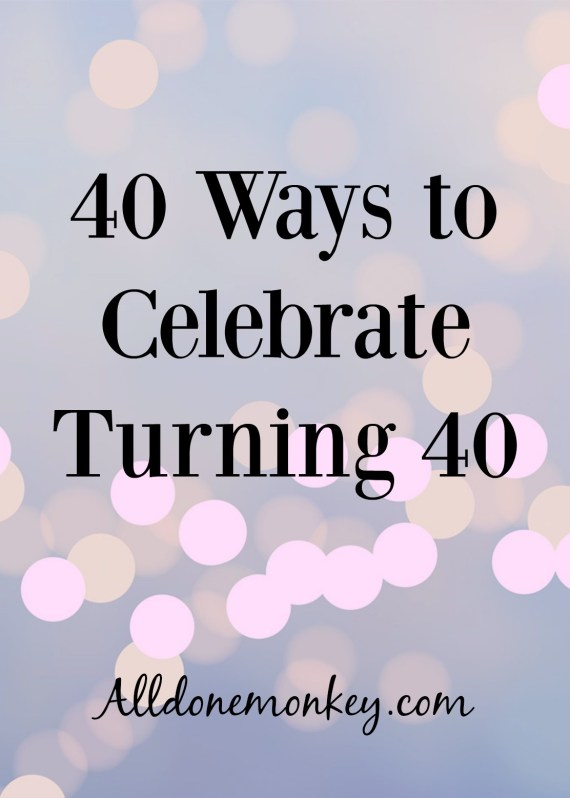 A comprehensive list of ways to celebrating turning 40