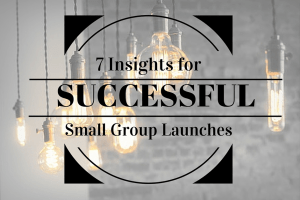 7 Insights for Successful Small Group Launches