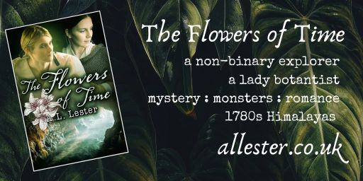 The Flowers of Time. A non-binary explorer. A determined lady botanist. Mystery, monsters and romance in the 1780s Himalayas.