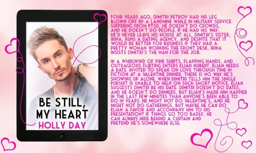 Four years ago, Dimitri Petrov had his leg blown off by a landmine while in military service. Suffering from PTSD, he doesn't do crowds, people, dates, or dinners. But when Elian Hubert enters the dating agency where Dimitri works in a whirlwind of pink shirts, flapping hands, and outrageous flirting, looking for a Valentine date, Dimitri thinks maybe he can do him a favor.