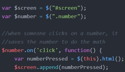 """var $screen = $(#screen""""); var $number = $($.number""""); //when someone clicks on a number, it //saves the number to do the math $number.on('click', function() { var numberPressed = $(this).html(); $screen.appened(numberPressed);"""
