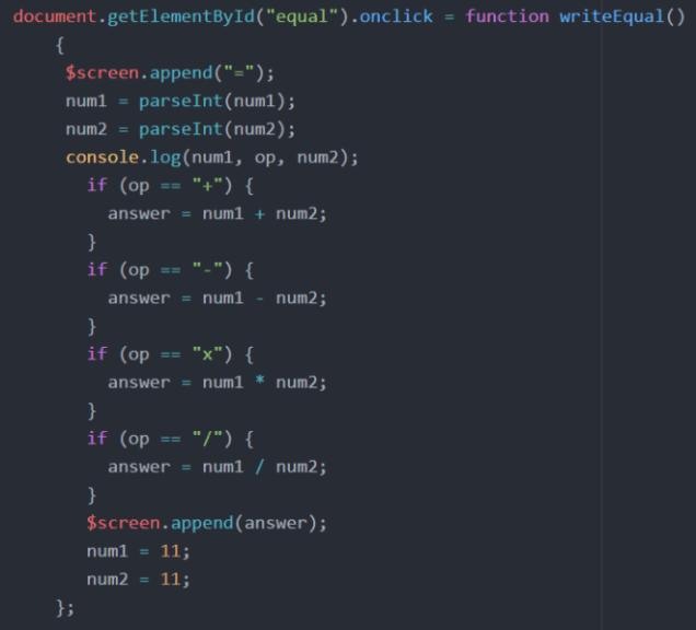 """document.getElementById(""""equal"""").onclick = function writeEqual()  {   $screen.append(""""="""");   num1 = parseInt(num1);   num2 = parseInt(num2);  console.log(num1, op, num2);  if (op == """"+"""") {  answer = num1 + num2; }    if (op == """"-"""") {  answer = num1 - num2;}    if (op == """"x"""") {  answer = num1 * num2;    }       if (op == """"/"""") {  answer = num1 / num2;  }   $screen.append(answer);  num1 = 11;  num = 11;  };"""
