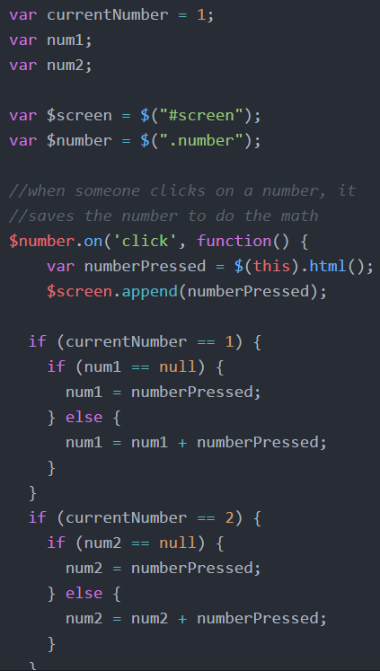 "var currentNumber = 1;  var num1;   var num2;  var $screen = $(""#screen"");    var $number = $("".number"");    /when someone clicks on a number, it //saves the number to do the math       $number.on('click', function()  {  var numberPressed = $(this).html();    $screen.apend(numberPressed);   if (currentNumber == 1)  {  if (num1 == null)  {  num1 = numberPressed;  } else {  num1 = num1 + numberPressed; }   }  if (currentNumber == 2)  { if (num2 == null)  {num2 = numberPressed;  }  else  { num2 = num2 + numberPressed;  }  }"