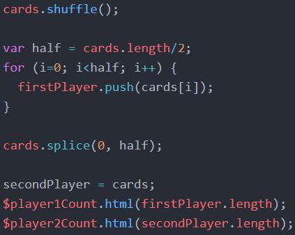 cards.shuffle();    var half = cards.length/2;   for (i=0; i<half; i++) {    firstPlayer.push(cards[1]);  }   cards.splice(0, half);   secondPlayer = cards;    $player1Count.html(firstPlayer.length);   $player2Count.html(secondPlayer.length);