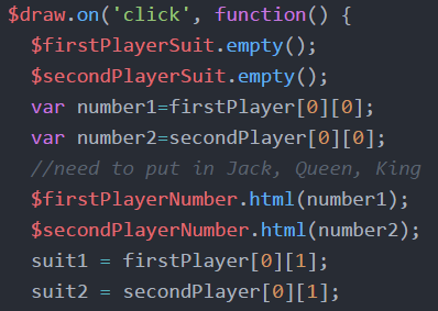 $draw.on('click', function() {   $firstPlayerSuit.empty();    $secondPlayerSuit.empty();    var number1=firstPlayer[0][0];  //need to put in Jack, Queen, King    $firstPlayerNumber.html(number1);    $secondPlayerNumber.html(number2);    suit1 = firstPlayer[0][1];     suit2 = secondPlayer[0][1];