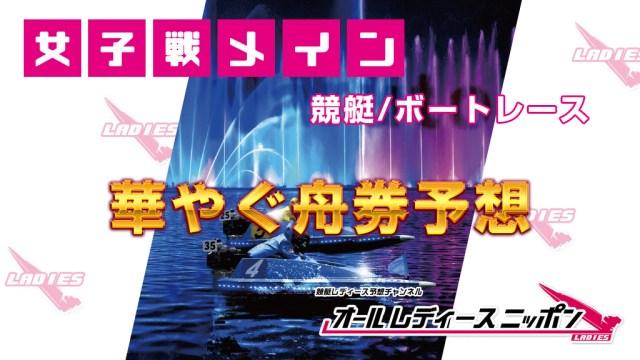 【大村・競艇予想】G3オールレディース競走 第14回蛭子能収杯(最終日)舟券予想!