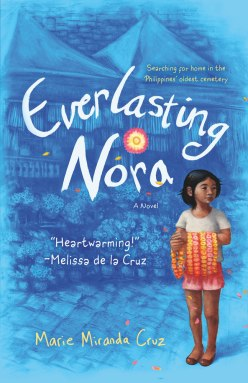 Everlasting Nora by Marie Miranda Cruz - Summary: An uplifting young reader debut about perseverance against all odds, Marie Miranda Cruz's debut Everlasting Nora follows the story of a young girl living in the real-life shantytown inside the Philippines' Manila North Cemetery.After a family tragedy results in the loss of both father and home, 12-year-old Nora lives with her mother in Manila's North Cemetery, which is the largest shantytown of its kind in the Philippines today.When her mother disappears mysteriously one day, Nora is left alone.With help from her best friend Jojo and the support of his kindhearted grandmother, Nora embarks on a journey riddled with danger in order to find her mom. Along the way she also rediscovers the compassion of the human spirit, the resilience of her community, and everlasting hope in the most unexpected places. (Macmillan)