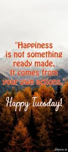 20 Most Favorite Tuesday Motivation Images and Tuesday Thoughts 11 - Happiness is not something ready made