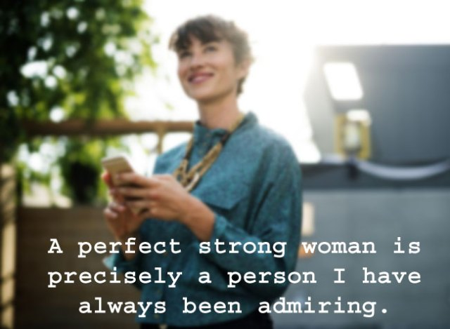 A perfect strong woman is precisely a person I have always been admiring