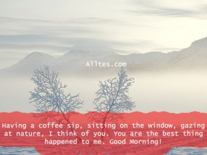 Having a coffee sip, sitting on the window, gazing at nature, I think of you.