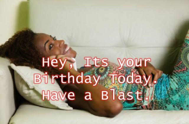 hey its your birthday today, have a blast