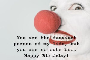 you are the funniest person of my life, but still cute bro
