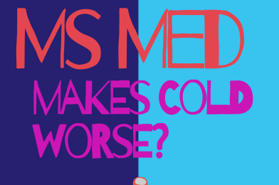 MS med makes cold worse?