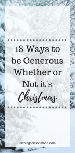 18 ways to be generous with your time, money, and talents whether or not it's Christmas.