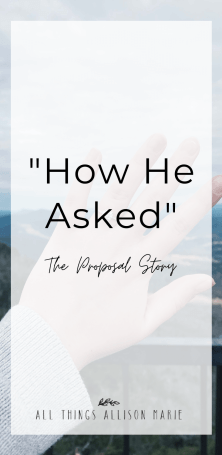 How He Asked - The Proposal Story - All Things Allison Marie