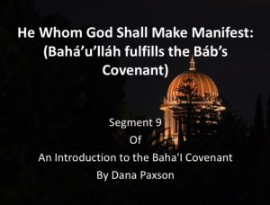 Segment 9: He Whom God Shall Make Manifest: (Bahá'u'lláh fulfills the Báb's Covenant) - by Dana Paxson