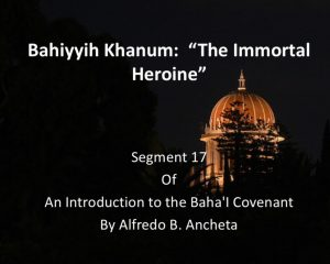 "Segment 17: Bahiyyih Khanum: ""The Immortal Heroine"" - by Alfredo B. Ancheta"