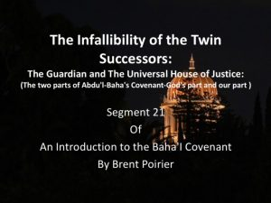 Segment 21: The Infallibility of the Twin Successors: The Guardian and the Universal House of Justice: The two parts of Abdu'l-Baha's Covenant – God's part and our part -by Brent Poirier