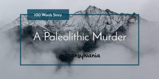 Paleolithic Murder in Transylvania 100 words story